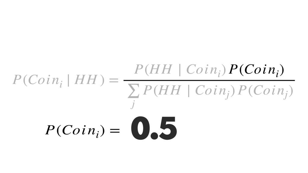 P(Coini ∣ HH ) = P(HH ∣ Coini ) P(Coini ) ∑ j P...