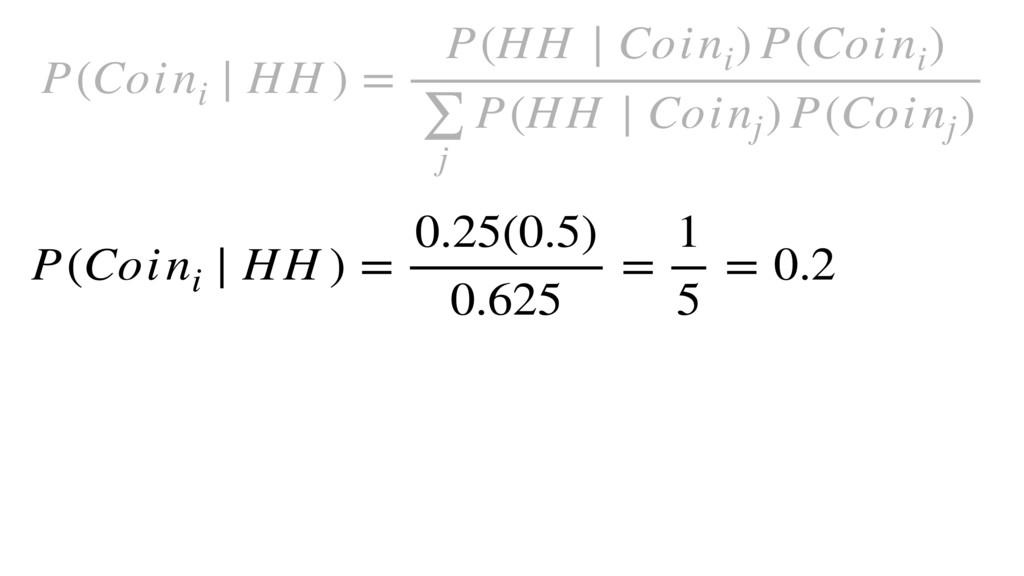 P(Coini ∣ HH ) = 0.25(0.5) 0.625 = 1 5 = 0.2 P(...