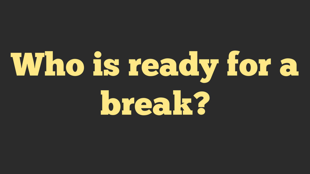 Who is ready for a break?