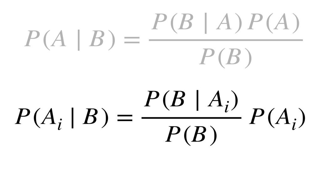 P(A ∣ B) = P(B ∣ A) P(A) P(B) P(Ai ∣ B) = P(B ∣...