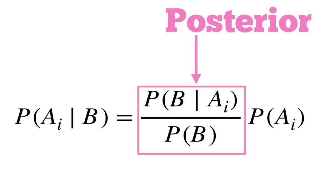 P(Ai ∣ B) = P(B ∣ Ai ) P(B) P(Ai ) Posterior