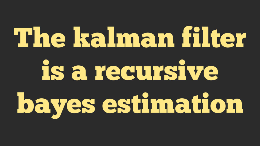 The kalman filter is a recursive bayes estimati...