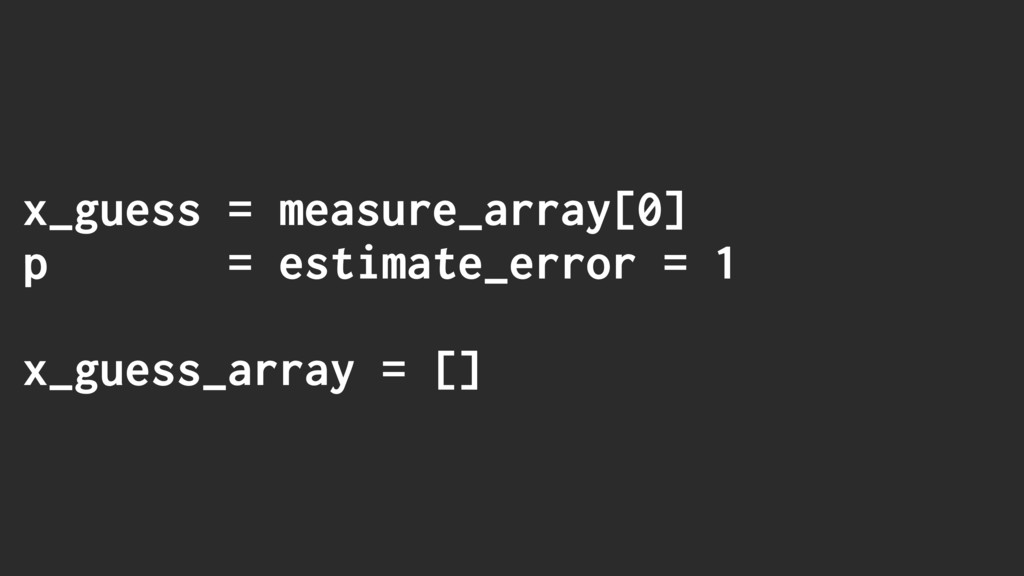 x_guess = measure_array[0] p = estimate_error =...