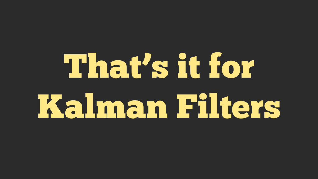 That's it for Kalman Filters