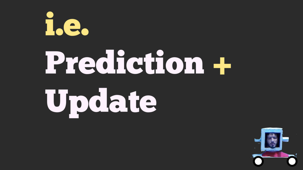 i.e. Prediction + Update
