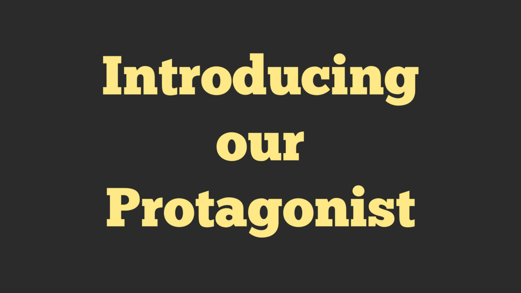Introducing our Protagonist