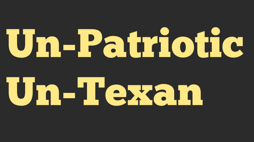 Un-Patriotic Un-Texan