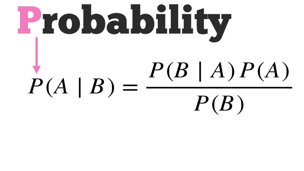 Probability P(A ∣ B) = P(B ∣ A) P(A) P(B)