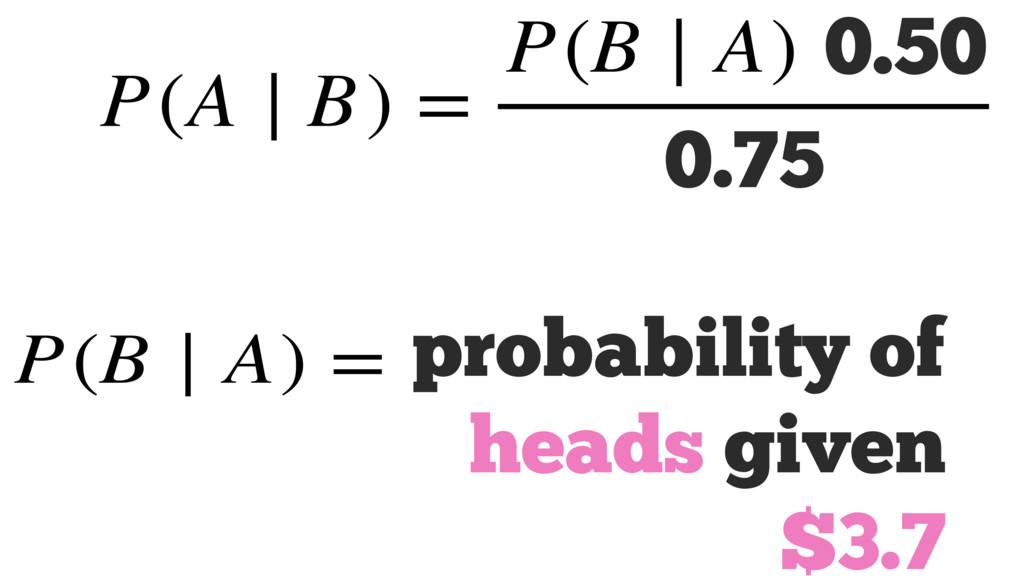 P(A ∣ B) = P(B ∣ A) P(A) P(B) P(B ∣ A) = 0.75 0...