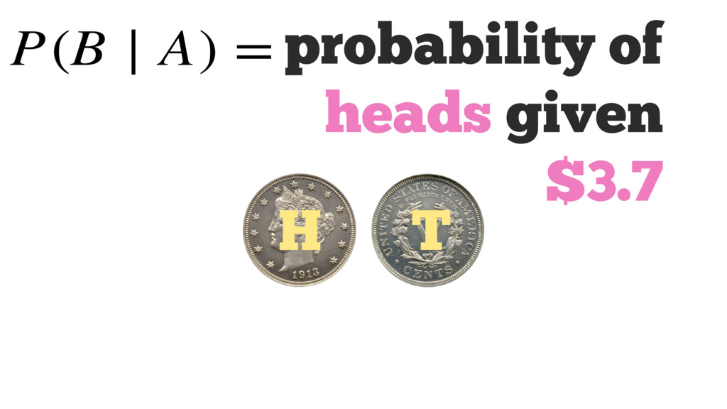 probability of heads given $3.7 H T P(B ∣ A) =