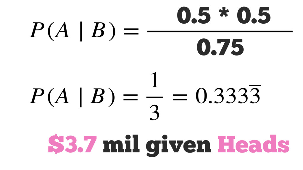 $3.7 mil given Heads P(A ∣ B) = P(B ∣ A) P(A) P...