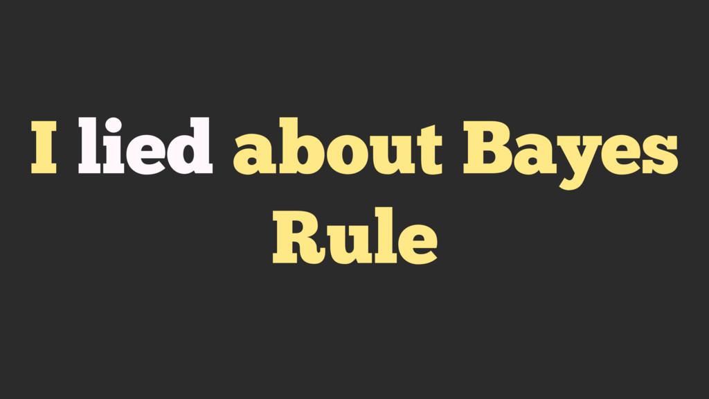 I lied about Bayes Rule