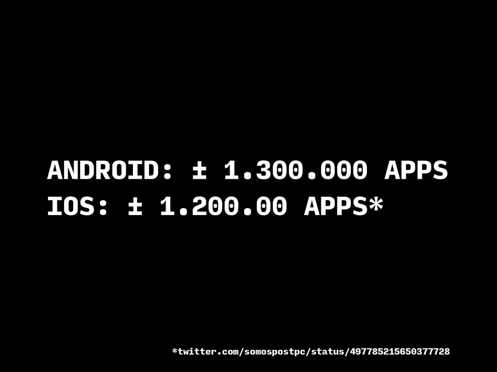 ANDROID: ± 1.300.000 APPS IOS: ± 1.200.00 APPS*...