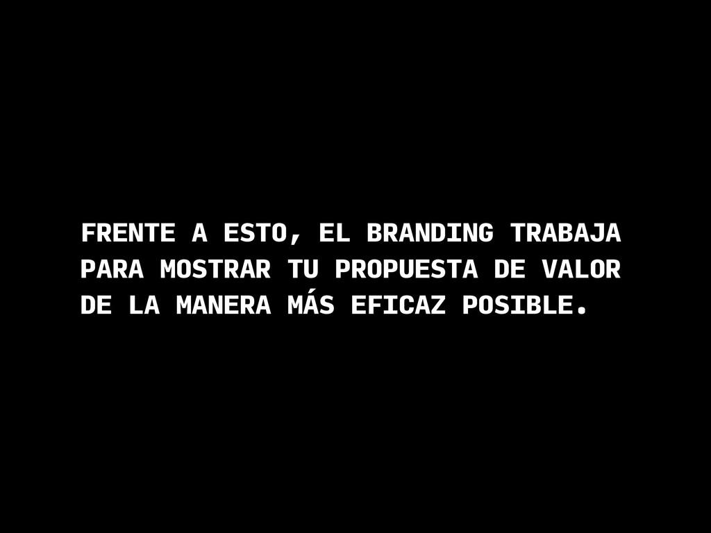 FRENTE A ESTO, EL BRANDING TRABAJA PARA MOSTRAR...