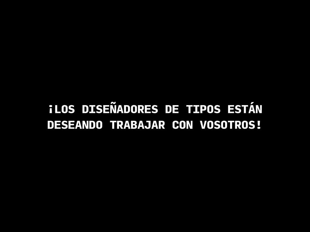 ¡LOS DISEÑADORES DE TIPOS ESTÁN DESEANDO TRABAJ...