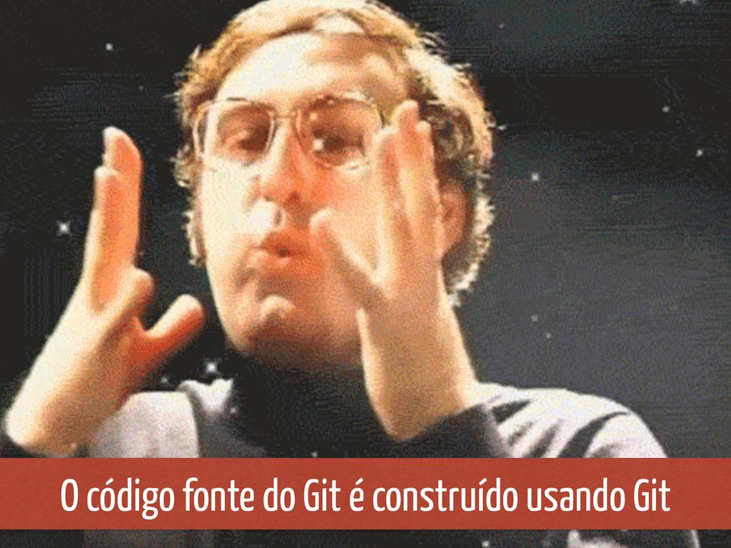 O código fonte do Git é construído usando Git