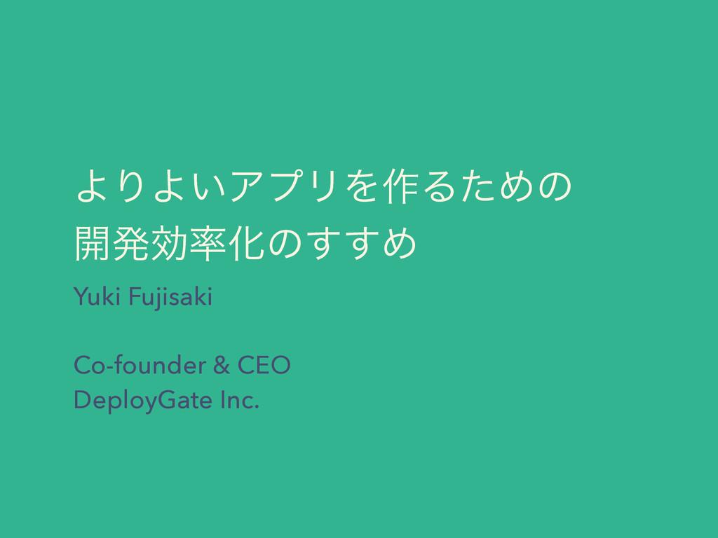 ΑΓΑ͍ΞϓϦΛ࡞ΔͨΊͷ ։ൃޮԽͷ͢͢Ί Yuki Fujisaki  Co-fou...