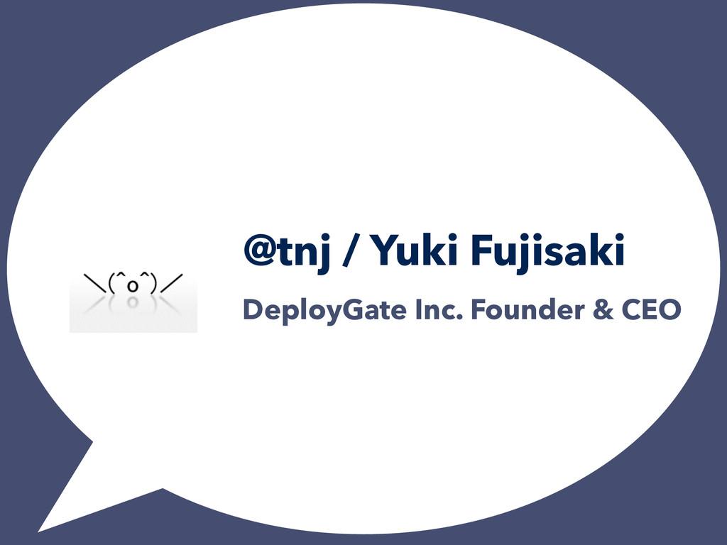 @tnj / Yuki Fujisaki DeployGate Inc. Founder & ...