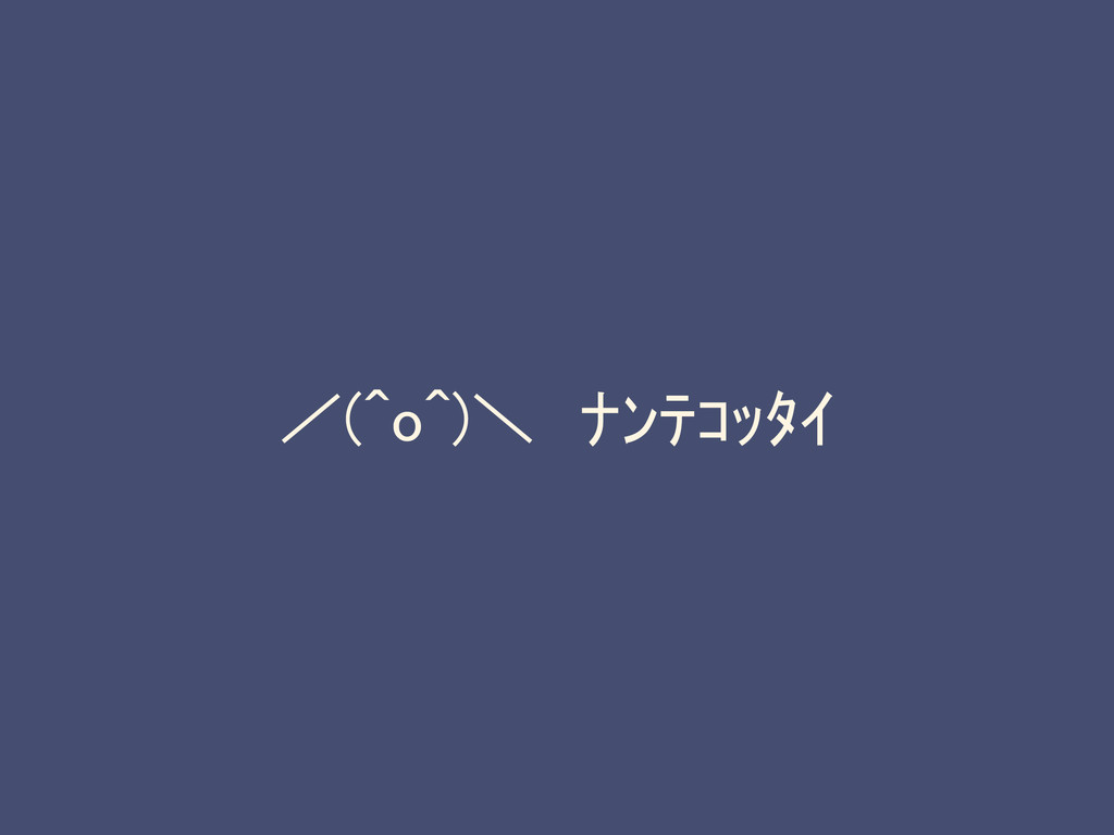 /(^o^)\ ナンテコッタイ