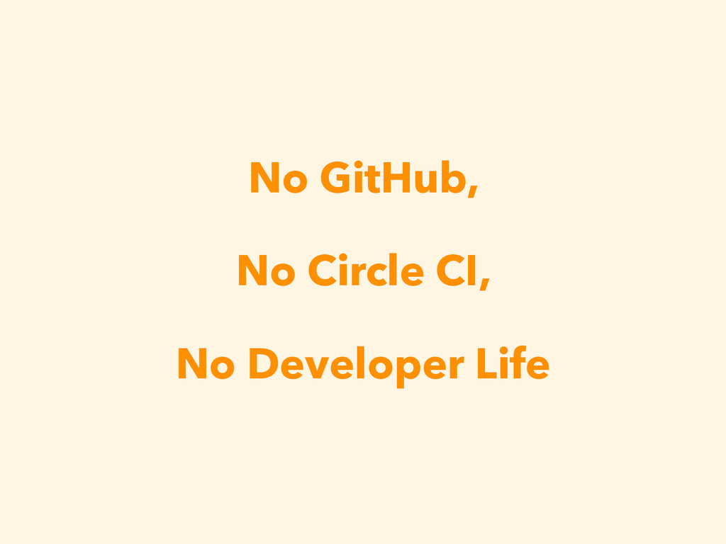 No GitHub, No Circle CI, No Developer Life