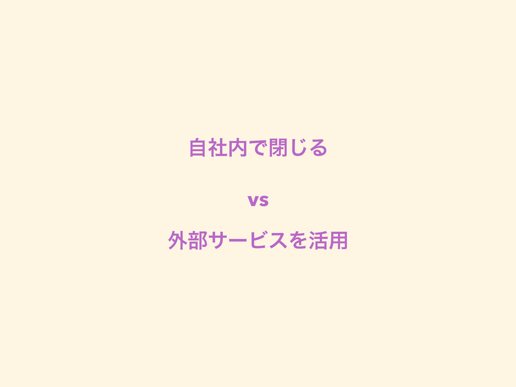 ࣗࣾͰด͡Δ vs ֎෦αʔϏεΛ׆༻