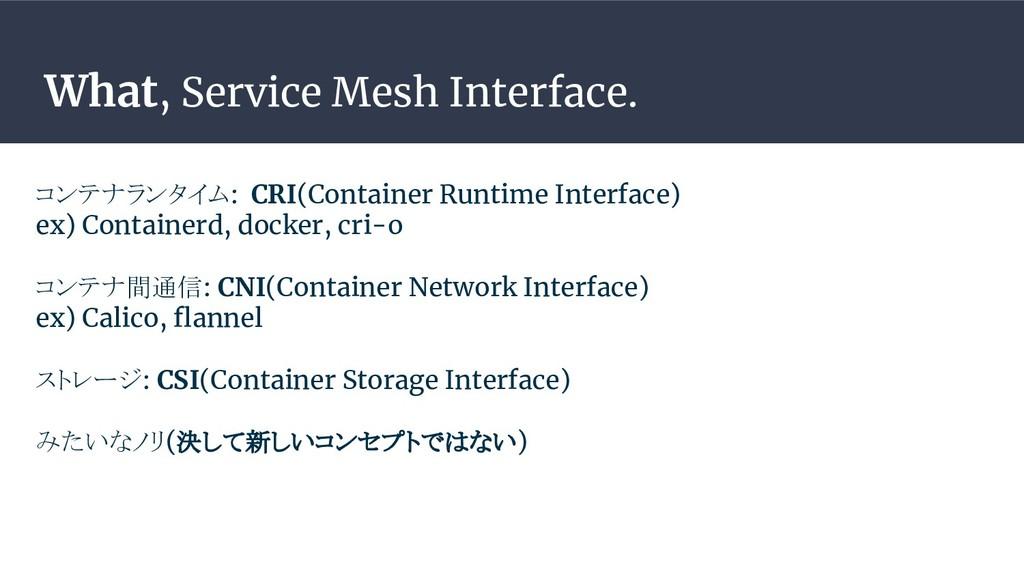 What, Service Mesh Interface. コンテナランタイム: CRI(Co...