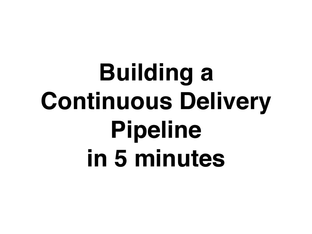 Building a Continuous Delivery Pipeline in 5 mi...