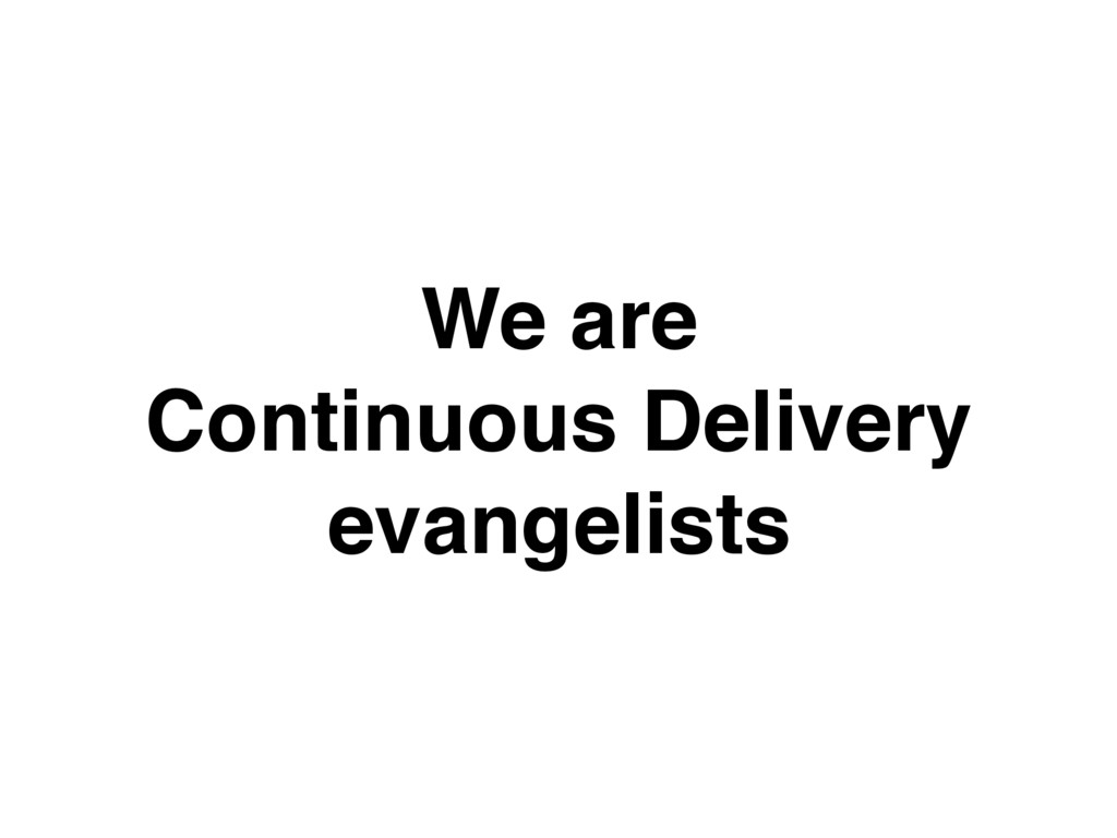 We are Continuous Delivery evangelists