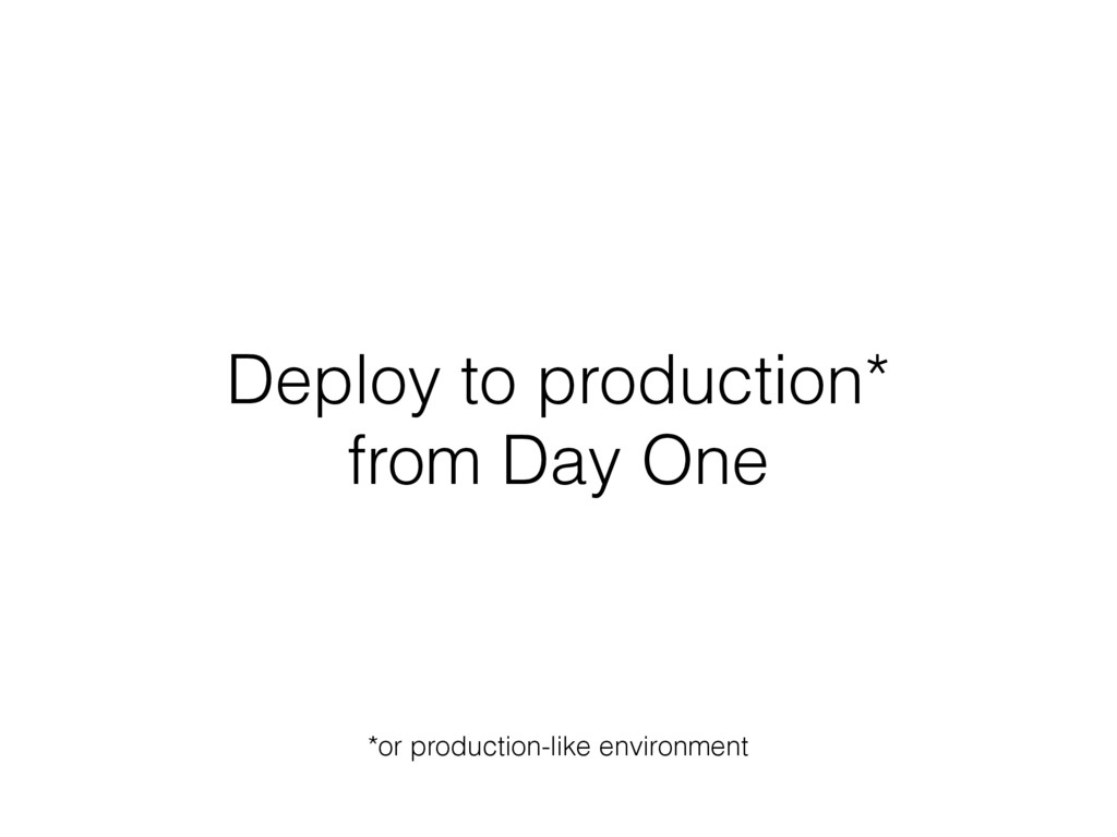 Deploy to production* from Day One *or producti...
