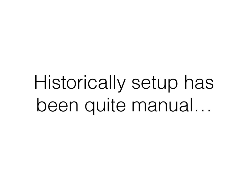 Historically setup has been quite manual…