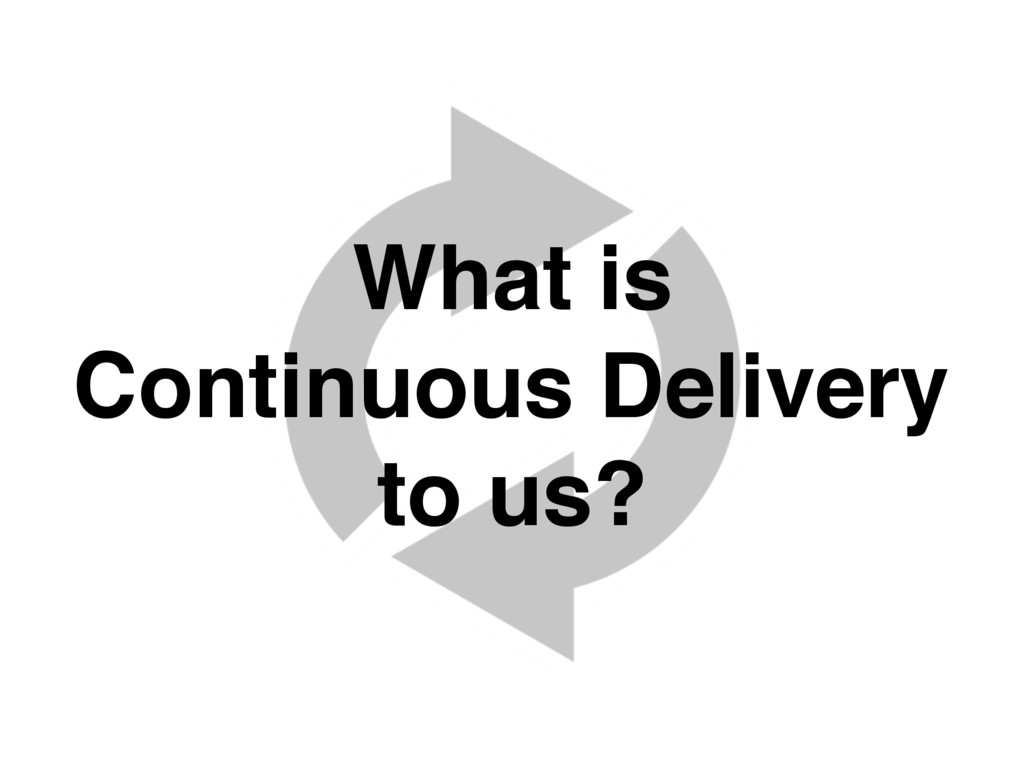What is Continuous Delivery to us?