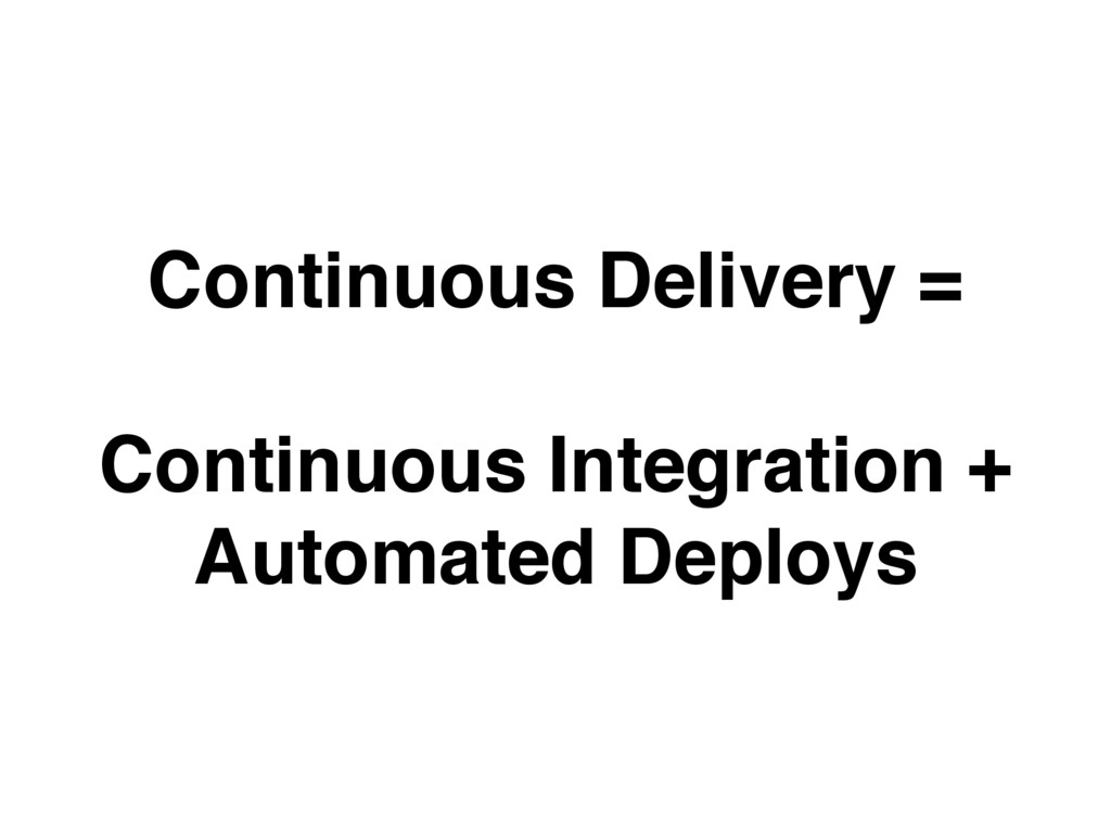 Continuous Delivery = Continuous Integration + ...