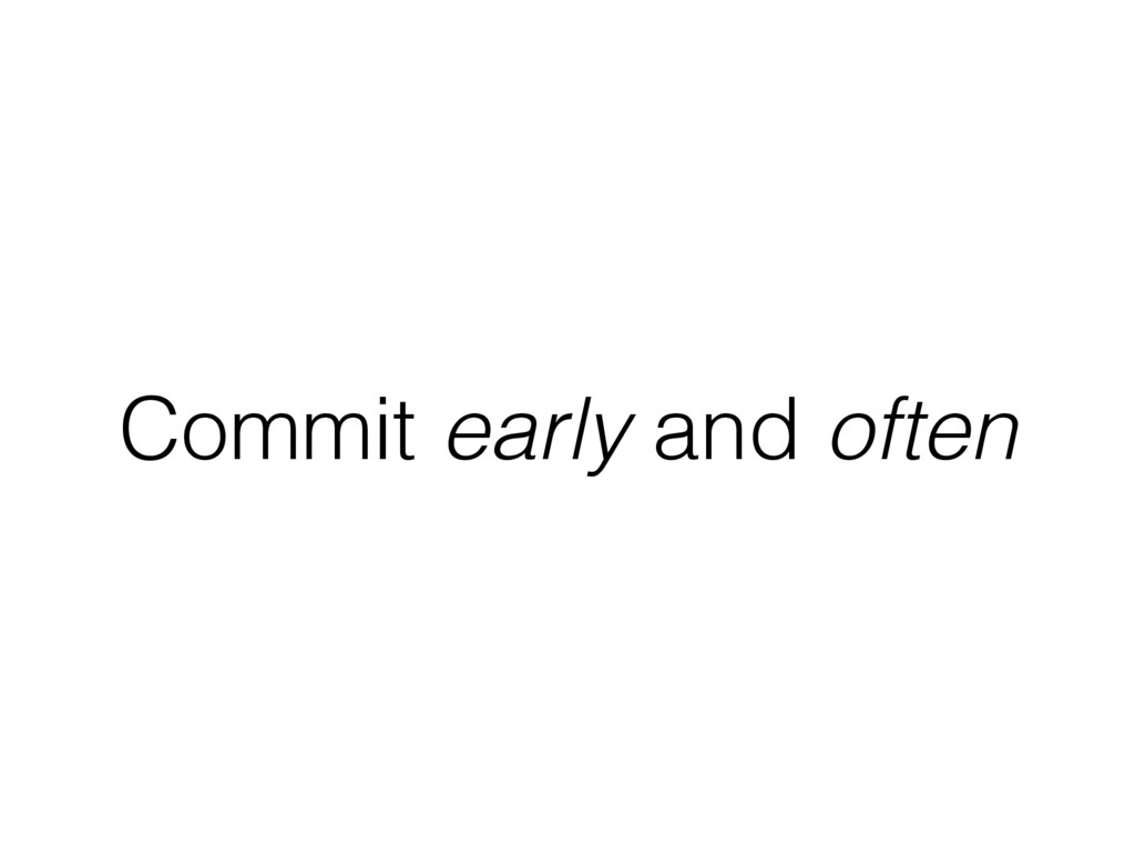 Commit early and often