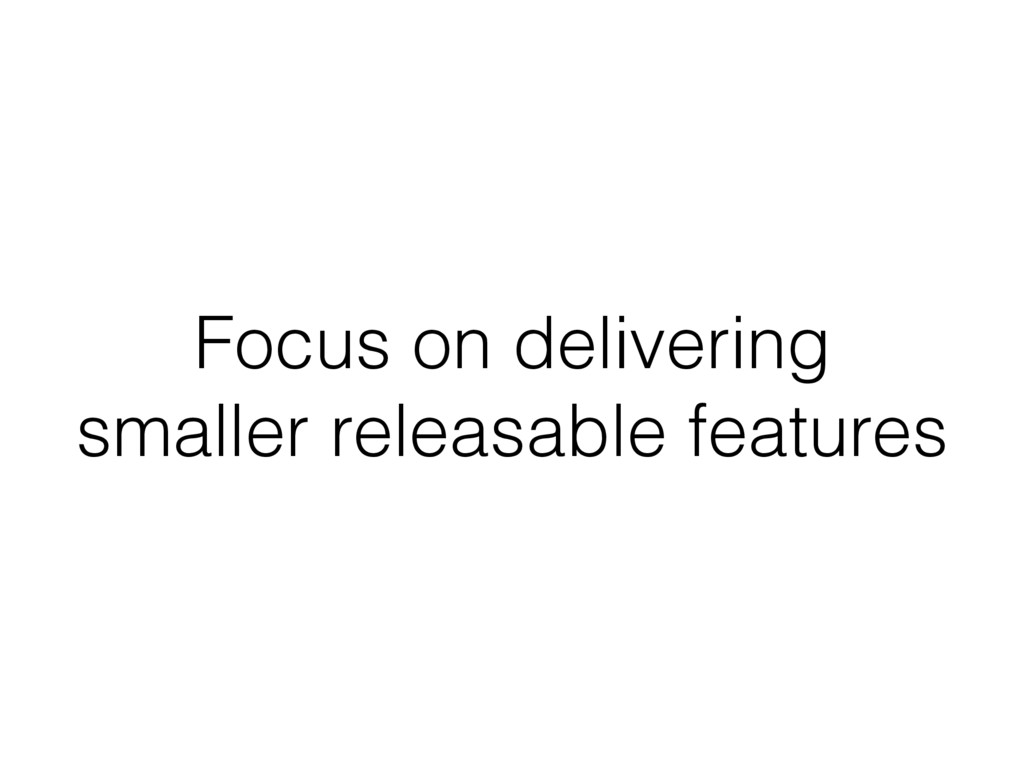 Focus on delivering smaller releasable features