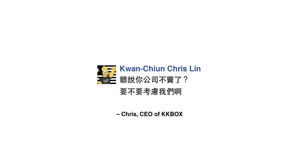 – Chris, CEO of KKBOX Kwan-Chiun Chris Lin 聽說你公...