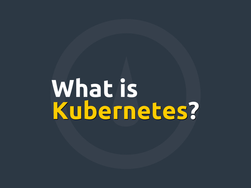 Kubernetes? What is