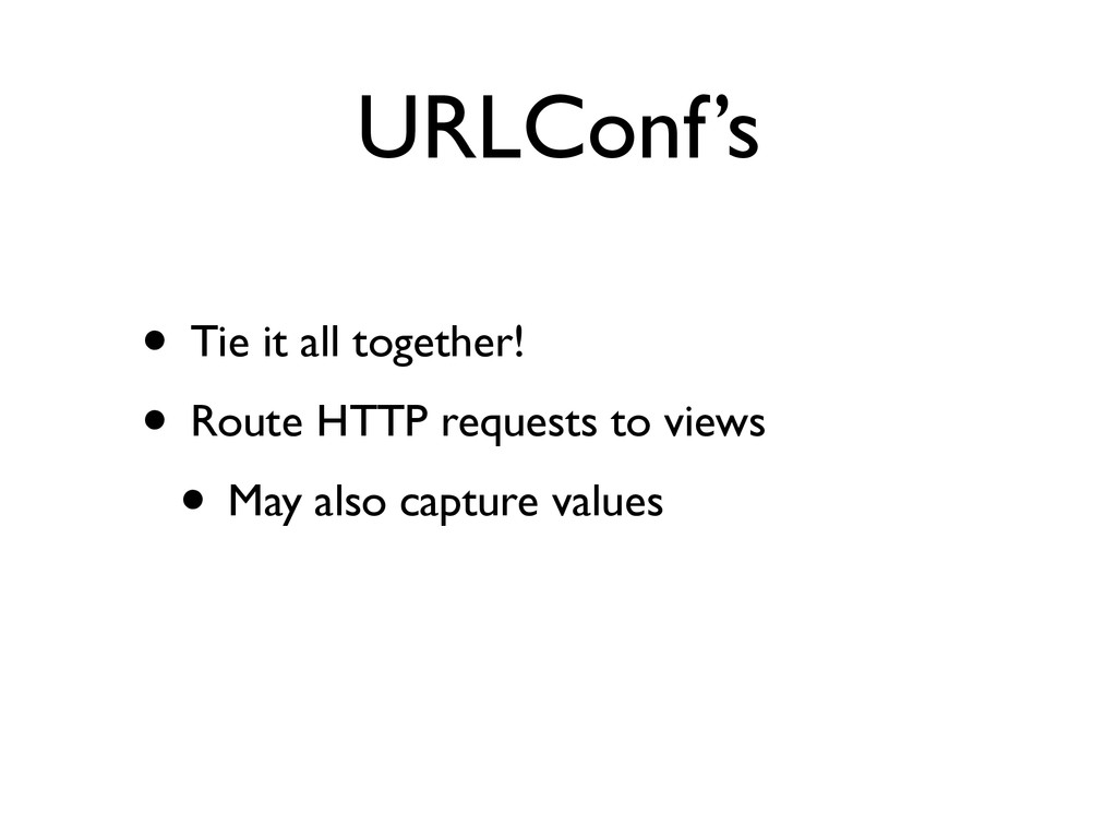 URLConf's • Tie it all together!  • Route HTT...