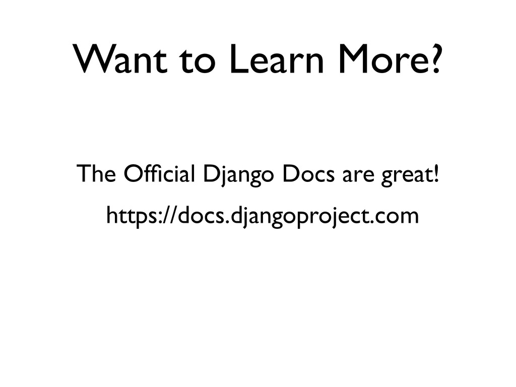 Want to Learn More? The Official Django Docs are...