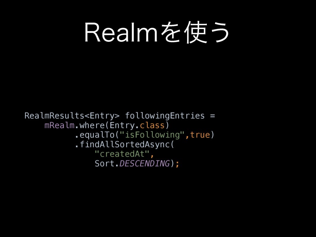 3FBMNΛ͏ RealmResults<Entry> followingEntries =...