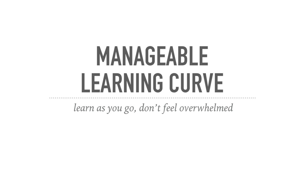 MANAGEABLE LEARNING CURVE learn as you go, don'...