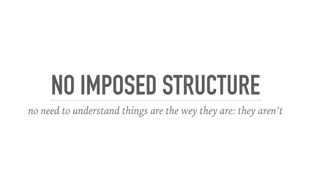 NO IMPOSED STRUCTURE no need to understand thin...