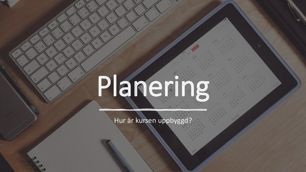 Planering Hur är kursen uppbyggd?