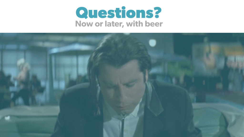 Questions? Now or later, with beer