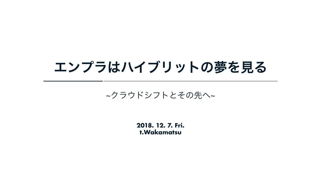 2018. 12. 7. Fri. t.Wakamatsu ΤϯϓϥϋΠϒϦοτͷເΛݟΔ ...