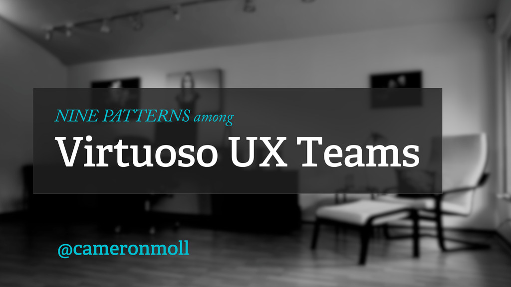 NINE PATTERNS among Virtuoso UX Teams @cameronm...