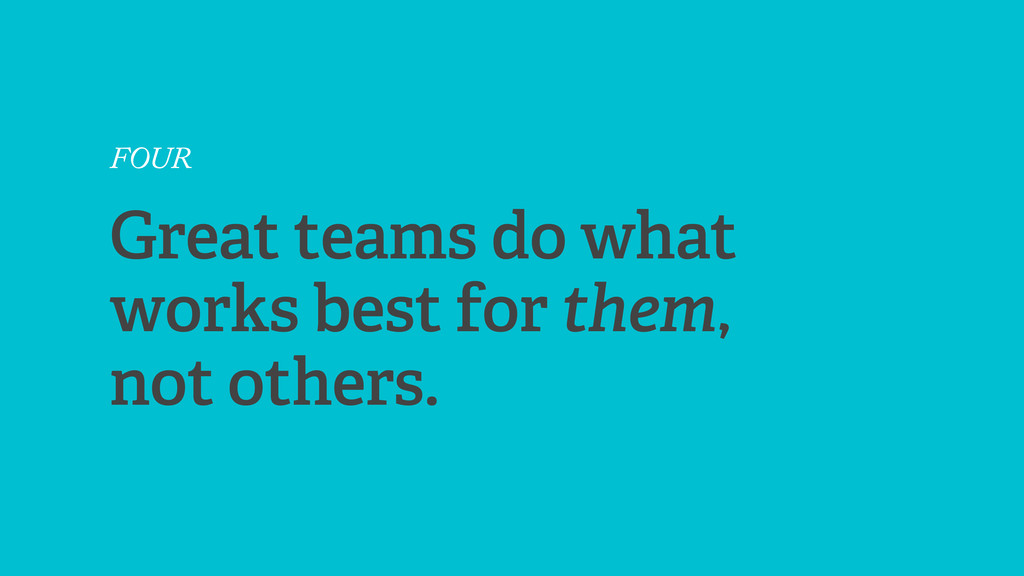 FOUR Great teams do what works best for them, n...