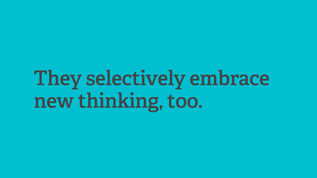 They selectively embrace new thinking, too.