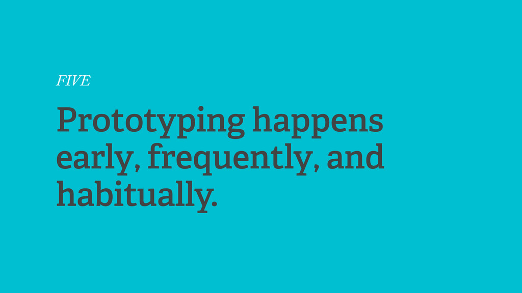 FIVE Prototyping happens early, frequently, and...