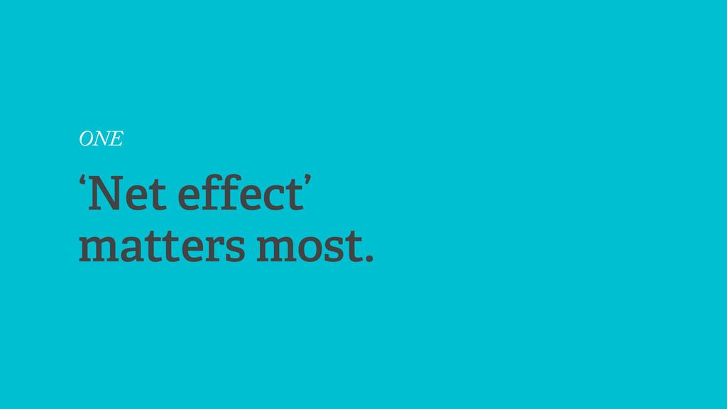 ONE 'Net effect' matters most.