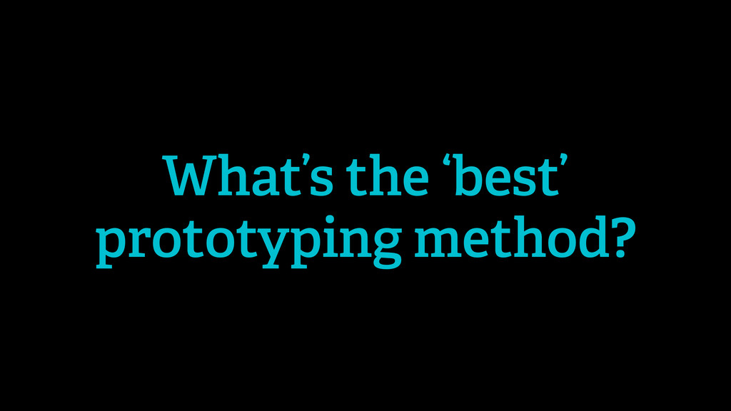 What's the 'best' prototyping method?
